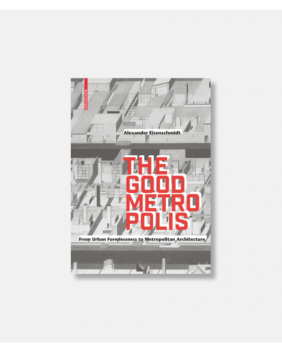 The Good Metropolis - From Urban Formlessness to Metropolitan Architecture