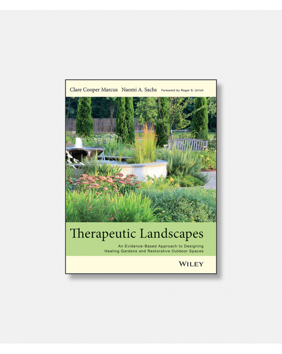 Therapeutic Landscapes - An Evidence-Based Approach to Designing Healing Gardens and Restorative Outdoor Spaces