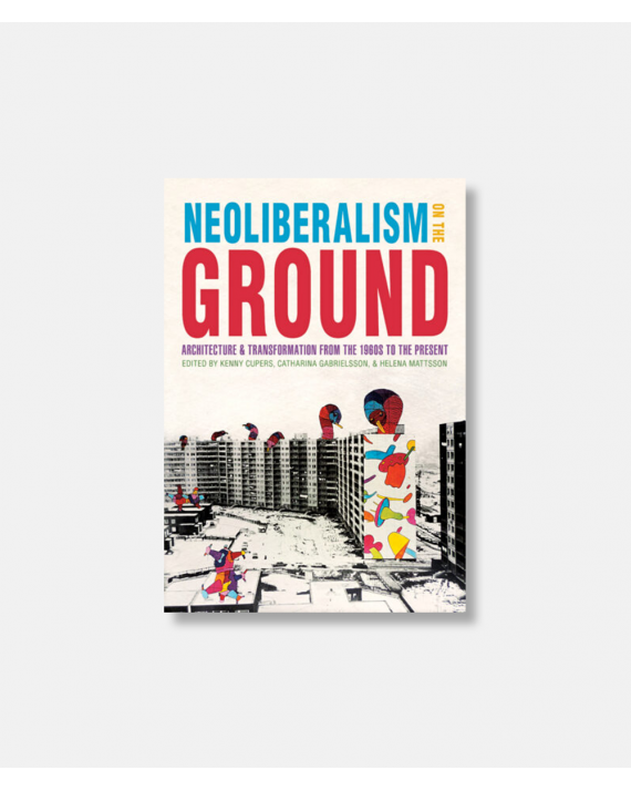 Neoliberalism on the Ground: Architecture and Transformation from the 1960s to the Present