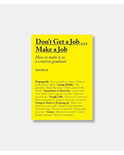 Don't Get a Job...Make a Job - How to make it as a creative graduate